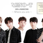 「XENO-T LIVE & FANMEETING~Where you are~」