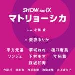 SHOW-ism IX 「マトリョーシカ」
