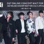 D&T Online Concert Wait For U vol.6